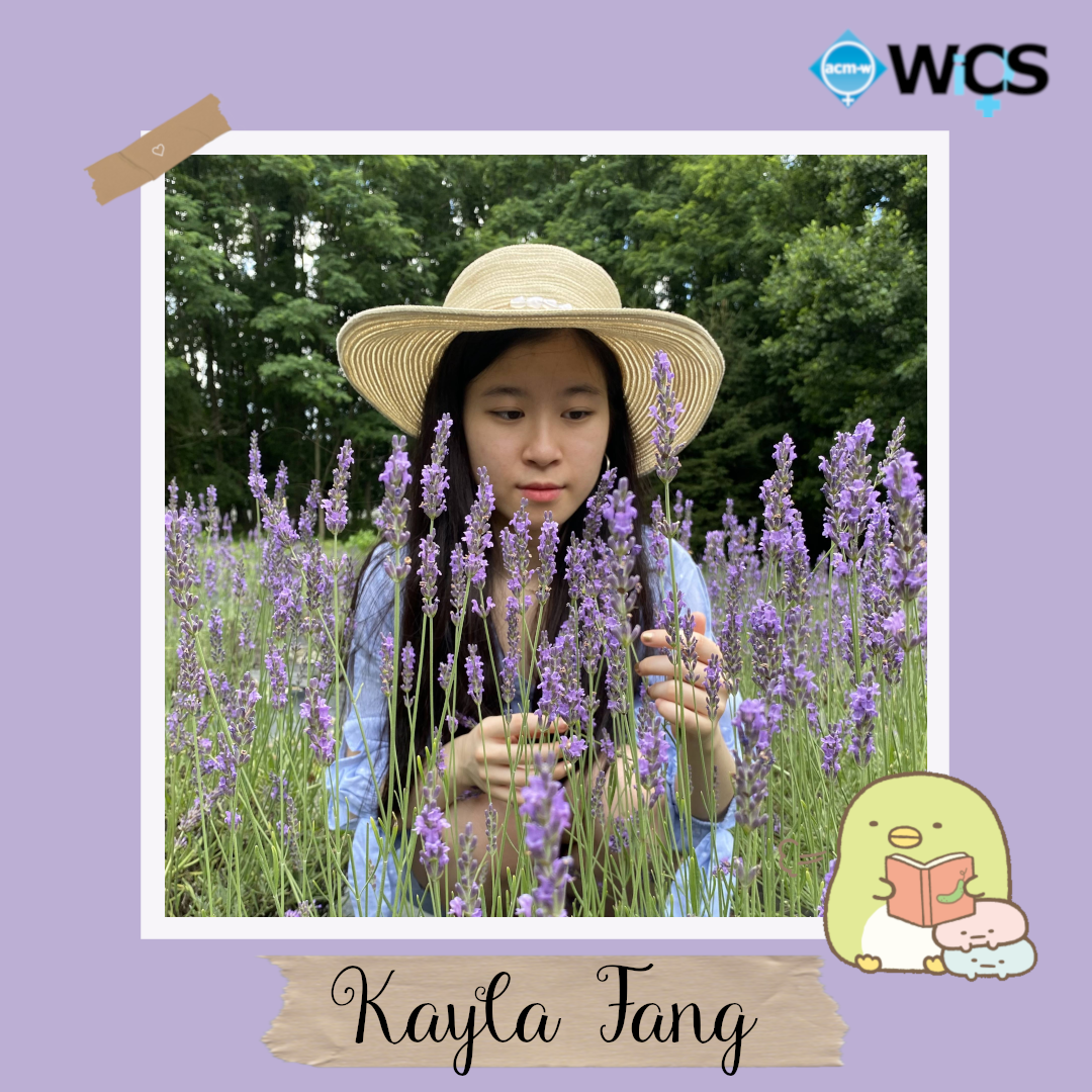 Kayla Fang is a sophomore majoring in Computer Science and minoring in Digital Arts. She is part of the WISE honors program and the computer science departmental honors program.           Kayla interned at HKP Solutions, Sparks Within Reach, and Cultured Kids Cuisine. For extracurriculars, Kayla joined WiCS and the Stony Brook Robotics Team (SBRT) during her freshman year.          She really enjoyed her experience here at WiCS and is extremely excited to be a part of the eboard this year!         In her free time, she likes to read, journal, and cook.  Kayla also loves spending time with friends and family.          Favorite ice cream flavor: Vanilla