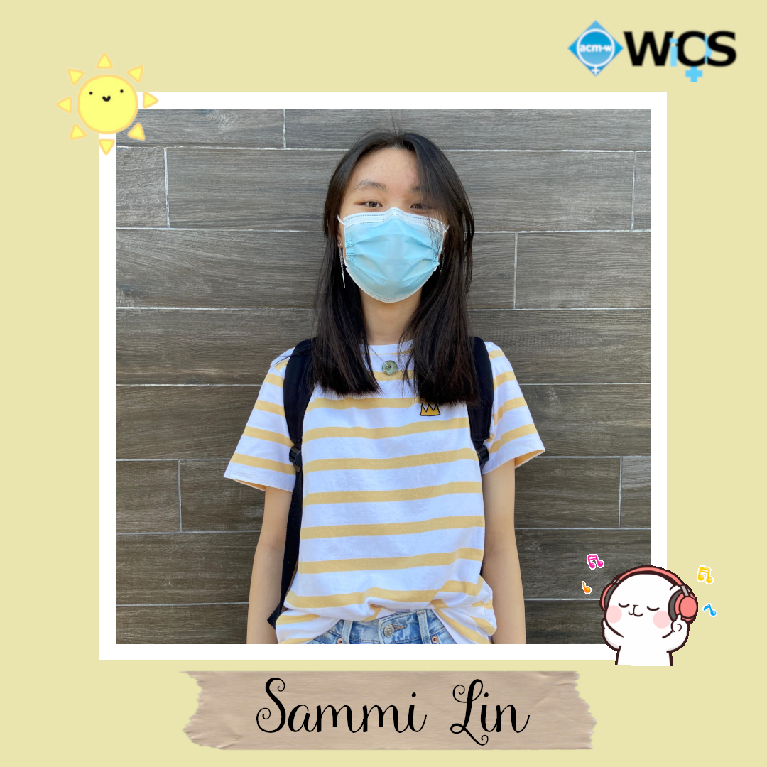 Sammi is a sophomore majoring in computer science with a passion for empowering women in the STEM field.         During her freshman year she worked as an Android Frontend Intern at HKP Solutions. She is also a part of the Tech Business and Development VIP team here at Stony.         Over the summer she worked at Techie Youth and learned a bit of web dev. Sammi loved WiCS game nights because it allowed her to meet and bond with new people.         Sammi has been a part of WiCS for a year. This will be her first year being on e-board.          She is extremely excited for what may come this academic year at WiCS. Sammi is constantly listening to music. You can probably find her asleep listening to songs.          Despite this she can't remember the titles of any songs for the life of her. She also has a hobby of editing videos and collecting stationary.         During her free time she is probably spending time with friends, scrolling through tiktok, or not watching the shows shes been recommended.