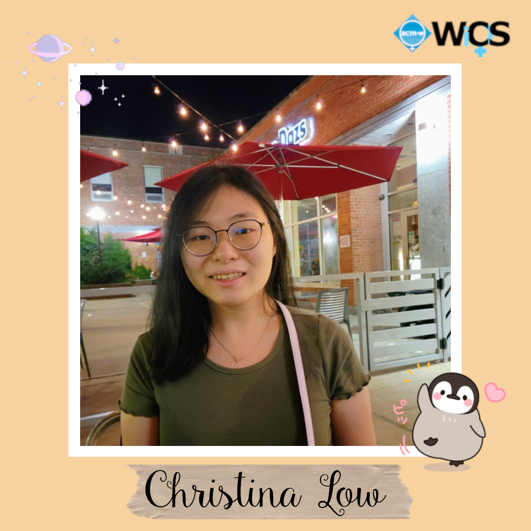 Christina is a senior majoring in Computer Science and specializing in Human-Computer Interaction.          In the past, she's done accessibility research at Carnegie Mellon and published papers at ASSETS 2019 and CHI 2020. This year, she is also a WISE Mentor.         Christina has been involved in WiCS since her freshman year, previously as Event Committee Member, Secretary, Webmaster, and now PR Secretary.          Her favorite part of WiCS is definitely the community and fun events, especially HackHealth! She's stoked to see all the new faces and for what's in store this year!         In her free time, Christina enjoys painting, playing ukulele, listening to music, playing Genshin Impact, and spending time with friends and family.          Mango and durian are her favorite fruits and her favorite animal are penguins.